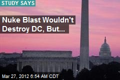 Nuke Blast Wouldn't Destroy DC, But...