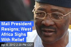Mali President Resigns; West Africa Sighs With Relief
