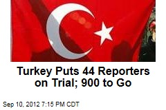 Turkey Puts 44 Reporters on Trial; 900 to Go
