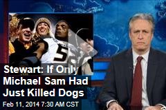 Stewart: If Only Michael Sam Had Just Killed Dogs