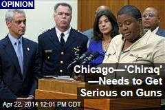 Chicago—'Chiraq' —Needs to Get Serious on Guns