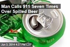 Man Calls 911 Seven Times Over Spilled Beer