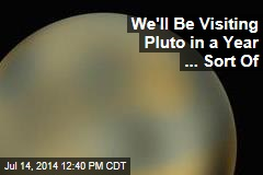 We'll Be Visiting Pluto in a Year ... Sort Of