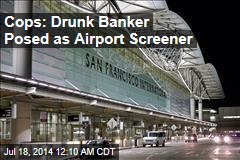 Cops: Drunk Banker Posed as Airport Screener