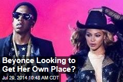 Beyonce Looking to Get Her Own Place?