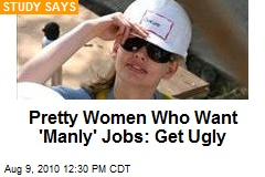Pretty Women Who Want 'Manly' Jobs: Get Ugly